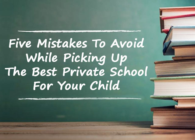 Five Mistakes To Avoid While Picking Up The Best Private School For Your Child